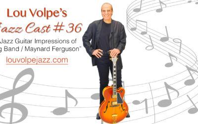 "#36 Jazz Cast ""Jazz Guitar Impressions of Big Band Maynard Ferguson."""